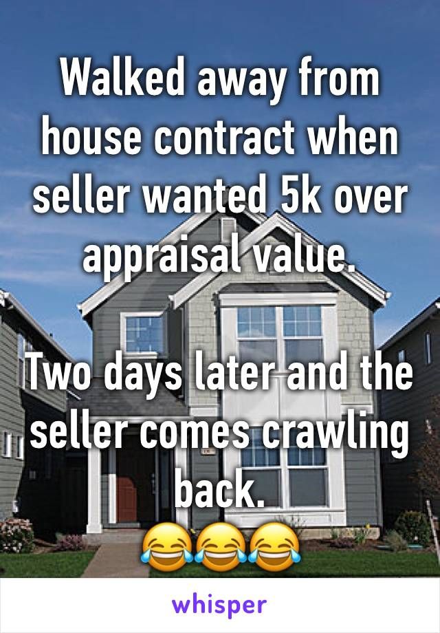 Walked away from house contract when seller wanted 5k over appraisal value.   Two days later and the seller comes crawling back. 😂😂😂