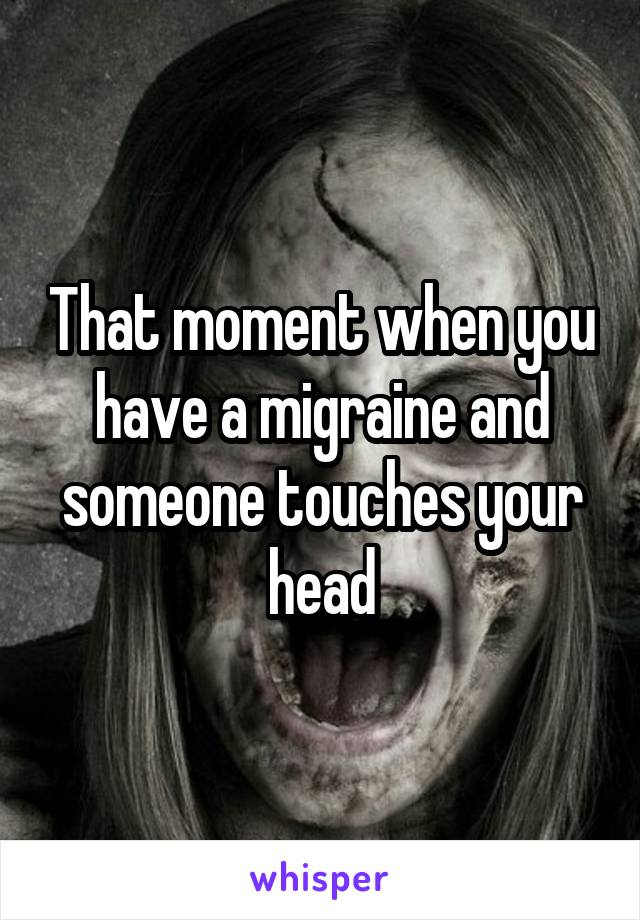 That moment when you have a migraine and someone touches your head
