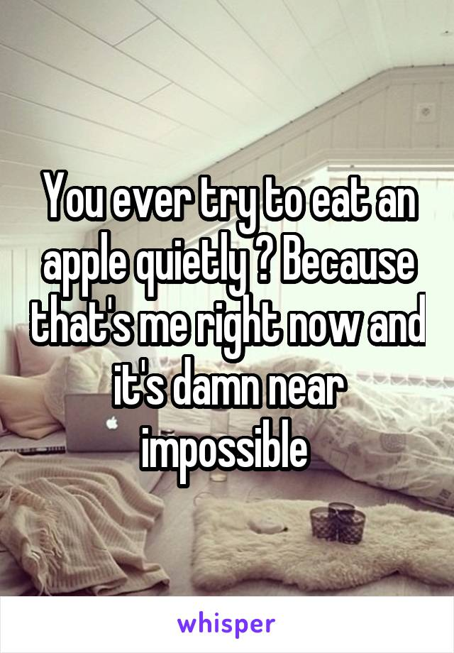 You ever try to eat an apple quietly ? Because that's me right now and it's damn near impossible