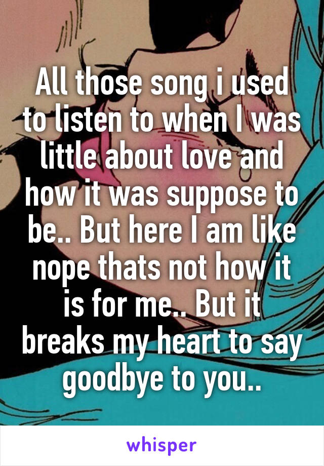 All those song i used to listen to when I was little about love and how it was suppose to be.. But here I am like nope thats not how it is for me.. But it breaks my heart to say goodbye to you..