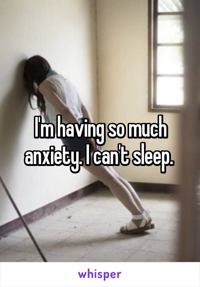 I'm having so much anxiety. I can't sleep.