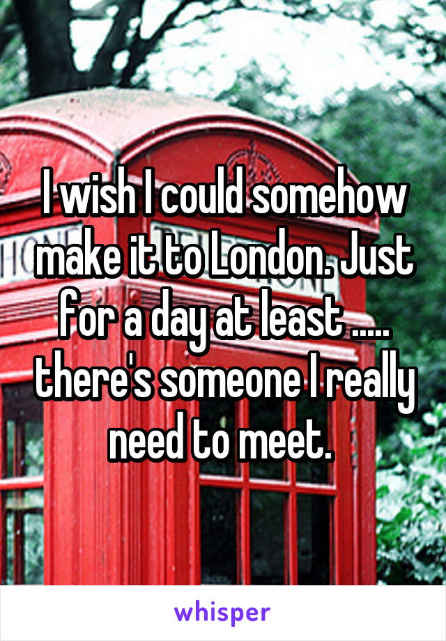 I wish I could somehow make it to London. Just for a day at least ..... there's someone I really need to meet.