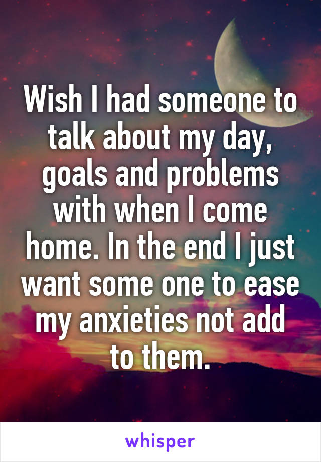 Wish I had someone to talk about my day, goals and problems with when I come home. In the end I just want some one to ease my anxieties not add to them.