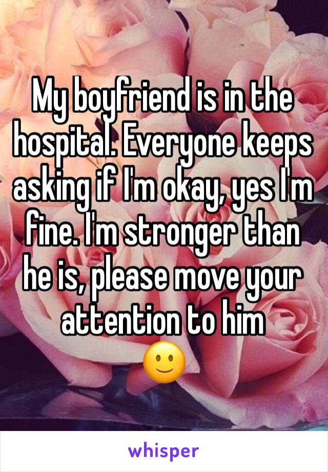 My boyfriend is in the hospital. Everyone keeps asking if I'm okay, yes I'm fine. I'm stronger than he is, please move your attention to him 🙂