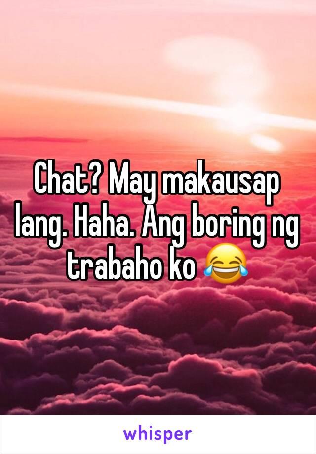 Chat? May makausap lang. Haha. Ang boring ng trabaho ko 😂