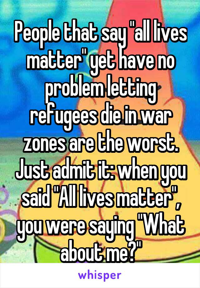 """People that say """"all lives matter"""" yet have no problem letting refugees die in war zones are the worst. Just admit it: when you said """"All lives matter"""", you were saying """"What about me?"""""""