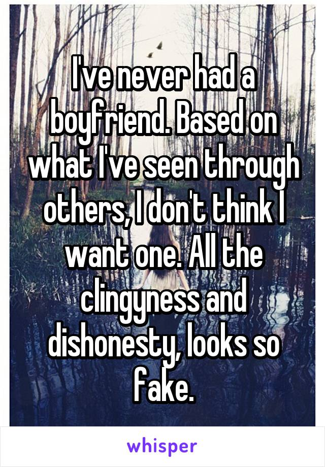 I've never had a boyfriend. Based on what I've seen through others, I don't think I want one. All the clingyness and dishonesty, looks so fake.