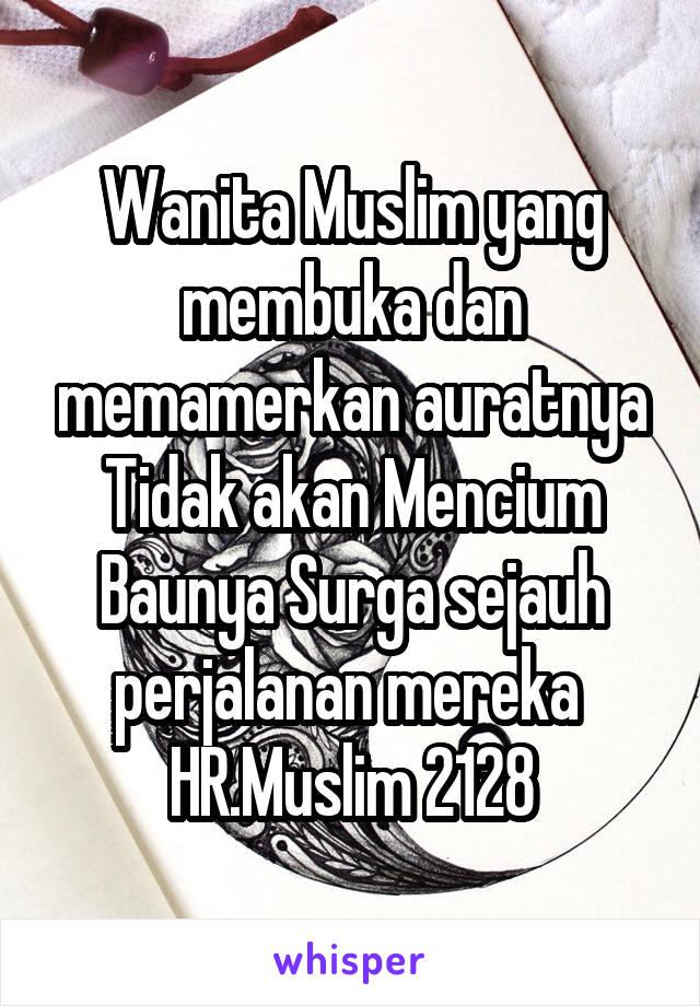 Wanita Muslim yang membuka dan memamerkan auratnya Tidak akan Mencium Baunya Surga sejauh perjalanan mereka  HR.Muslim 2128