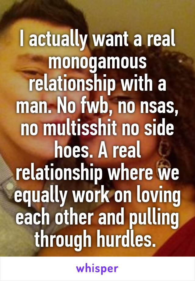 I actually want a real monogamous relationship with a man. No fwb, no nsas, no multisshit no side hoes. A real relationship where we equally work on loving each other and pulling through hurdles.