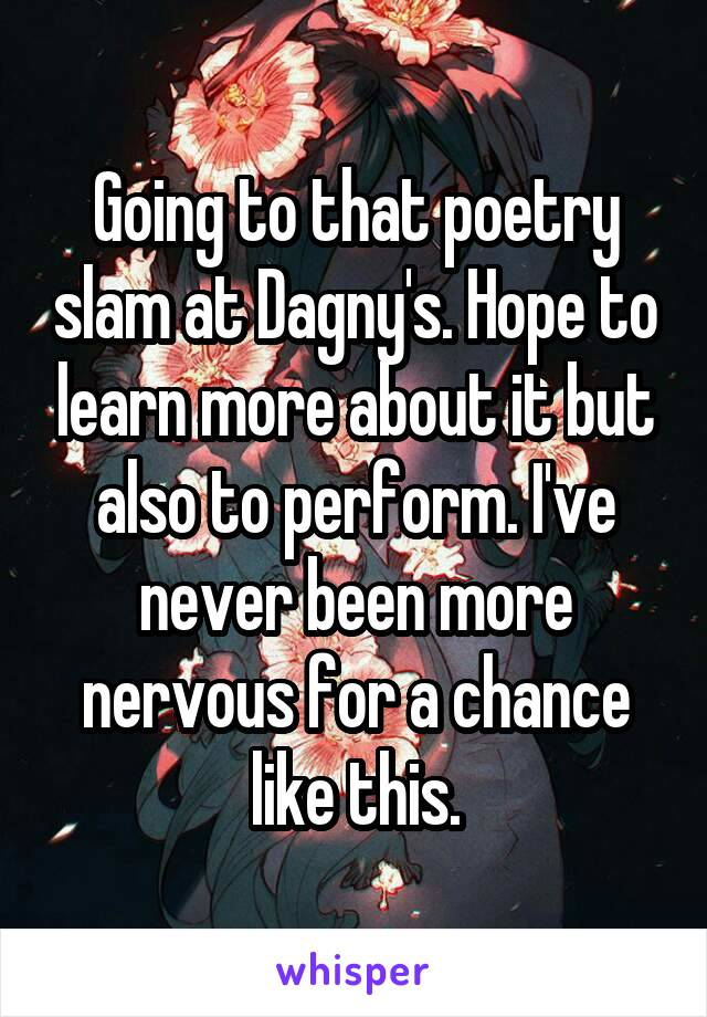 Going to that poetry slam at Dagny's. Hope to learn more about it but also to perform. I've never been more nervous for a chance like this.