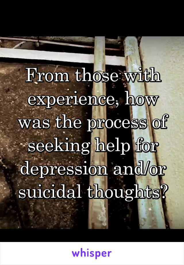 From those with experience, how was the process of seeking help for depression and/or suicidal thoughts?