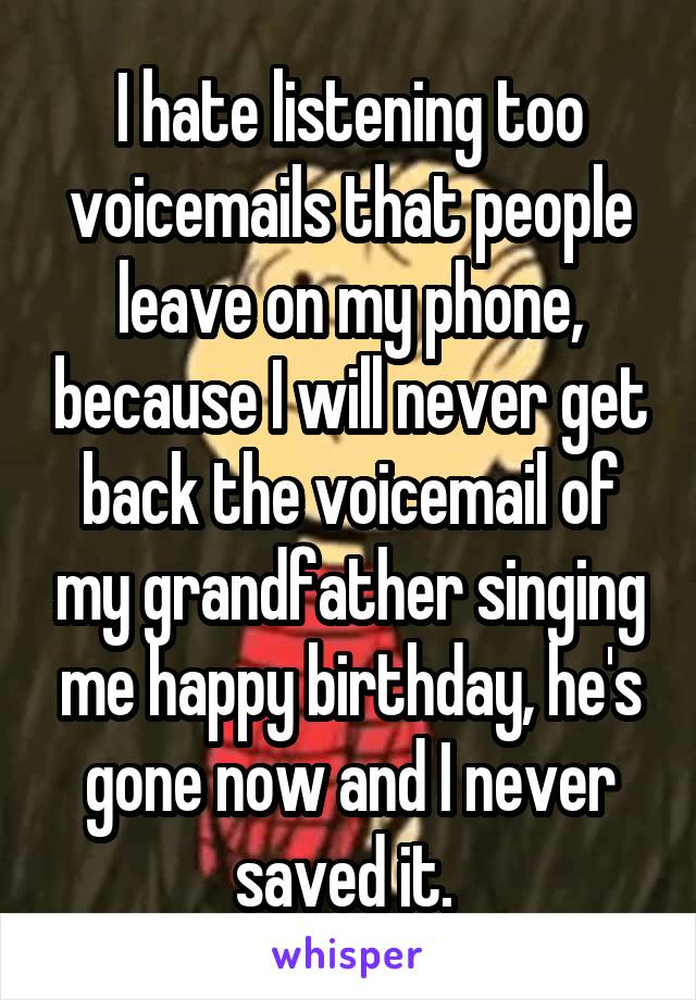 I hate listening too voicemails that people leave on my phone, because I will never get back the voicemail of my grandfather singing me happy birthday, he's gone now and I never saved it.