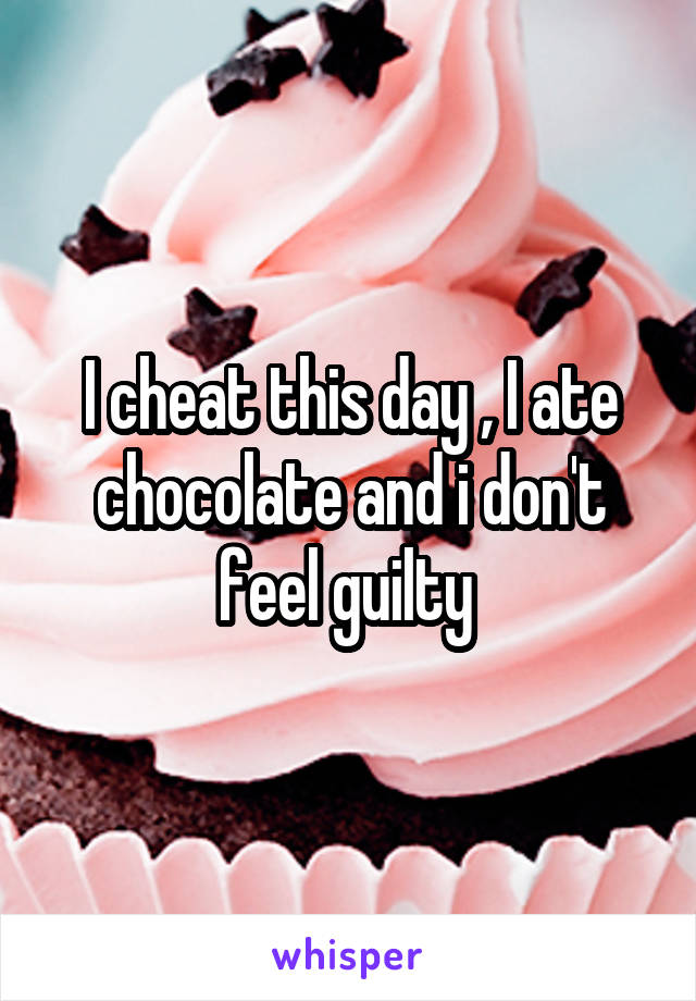I cheat this day , I ate chocolate and i don't feel guilty