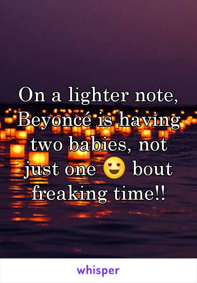 On a lighter note, Beyoncé is having two babies, not just one 😍 bout freaking time!!