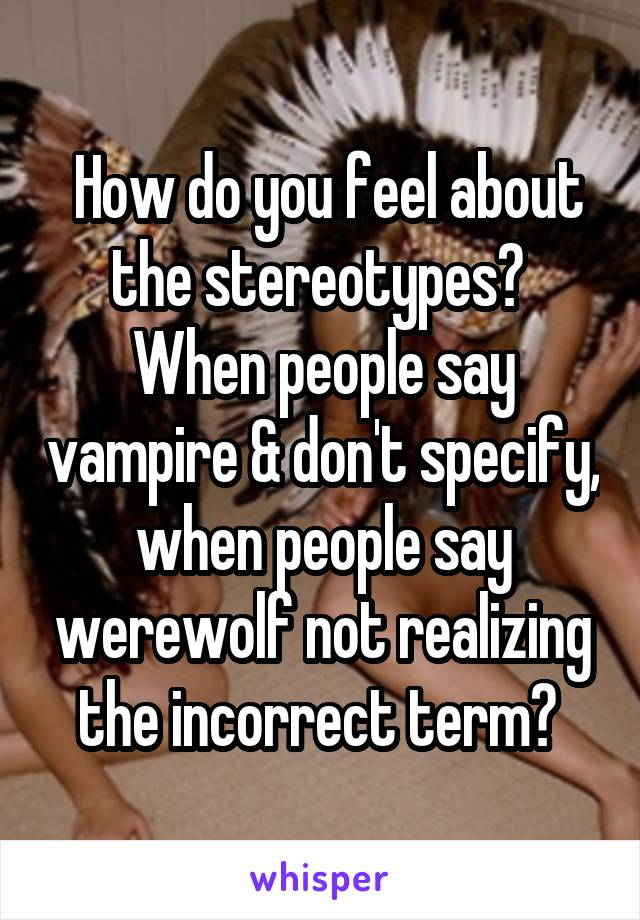 How do you feel about the stereotypes?  When people say vampire & don't specify, when people say werewolf not realizing the incorrect term?