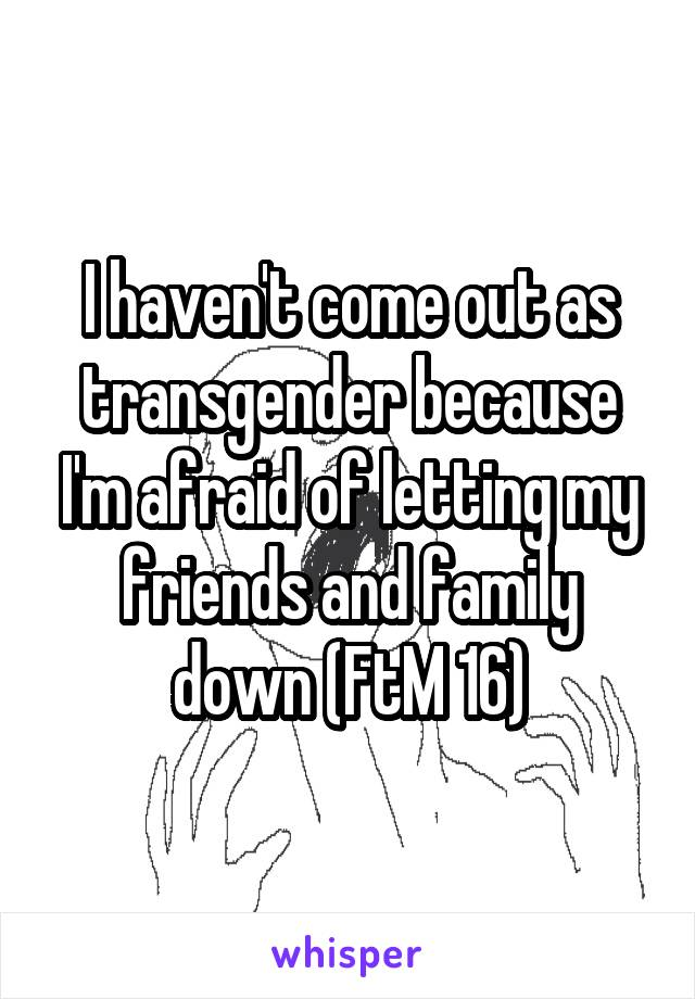 I haven't come out as transgender because I'm afraid of letting my friends and family down (FtM 16)
