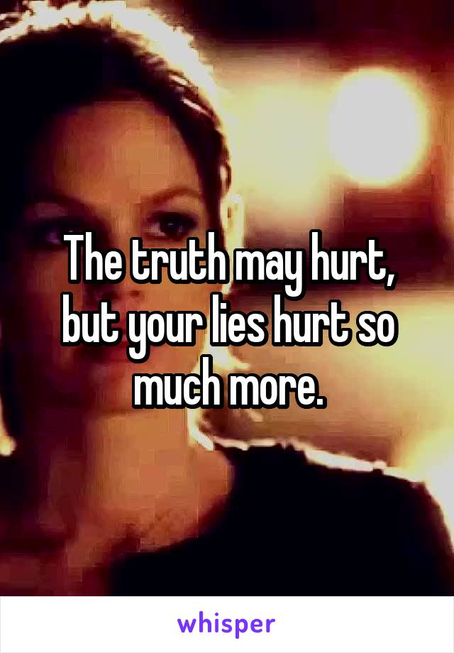 The truth may hurt, but your lies hurt so much more.