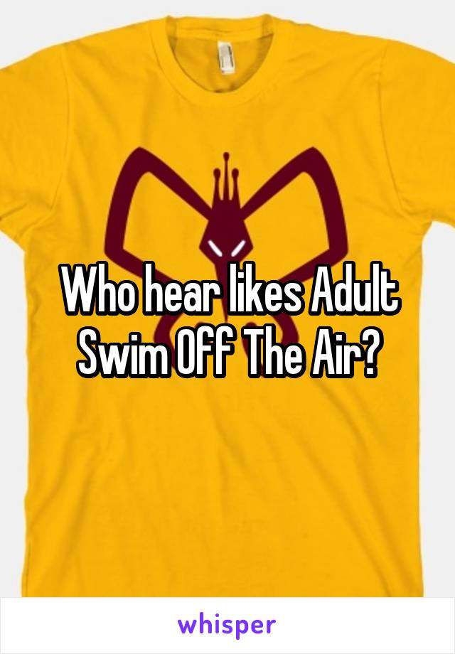 Who hear likes Adult Swim Off The Air?