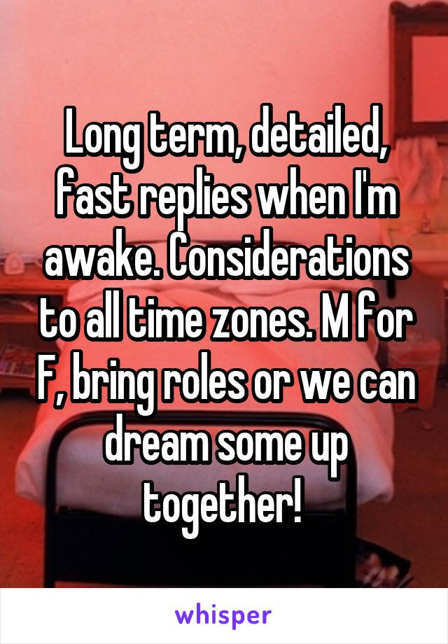 Long term, detailed, fast replies when I'm awake. Considerations to all time zones. M for F, bring roles or we can dream some up together!