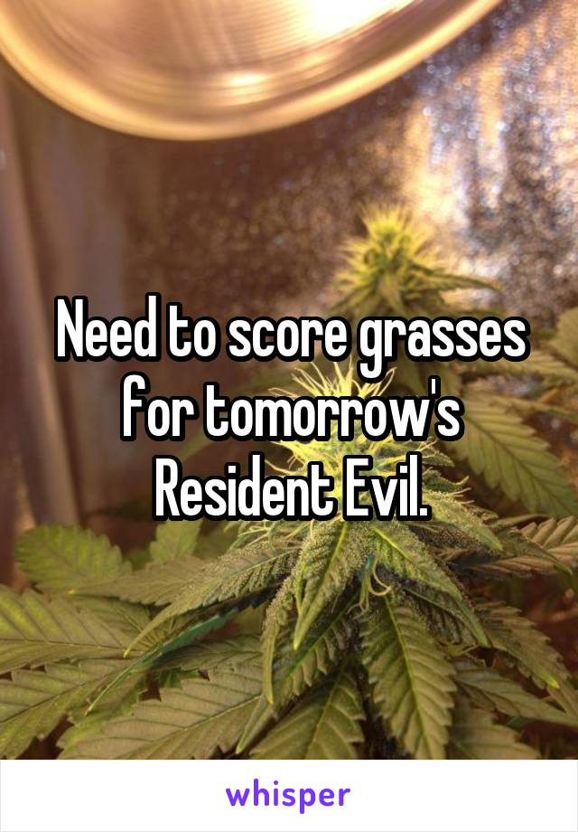 Need to score grasses for tomorrow's Resident Evil.