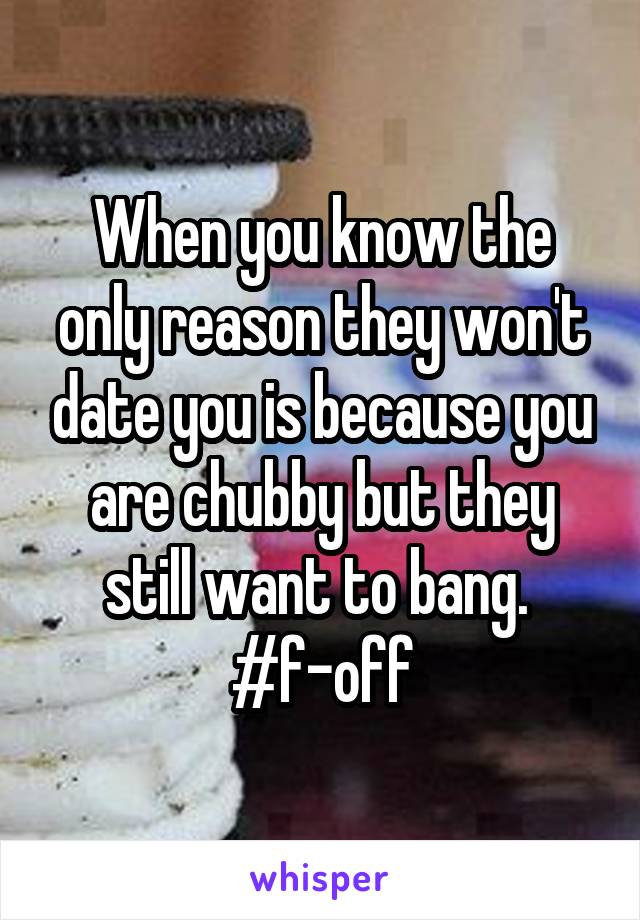 When you know the only reason they won't date you is because you are chubby but they still want to bang.  #f-off