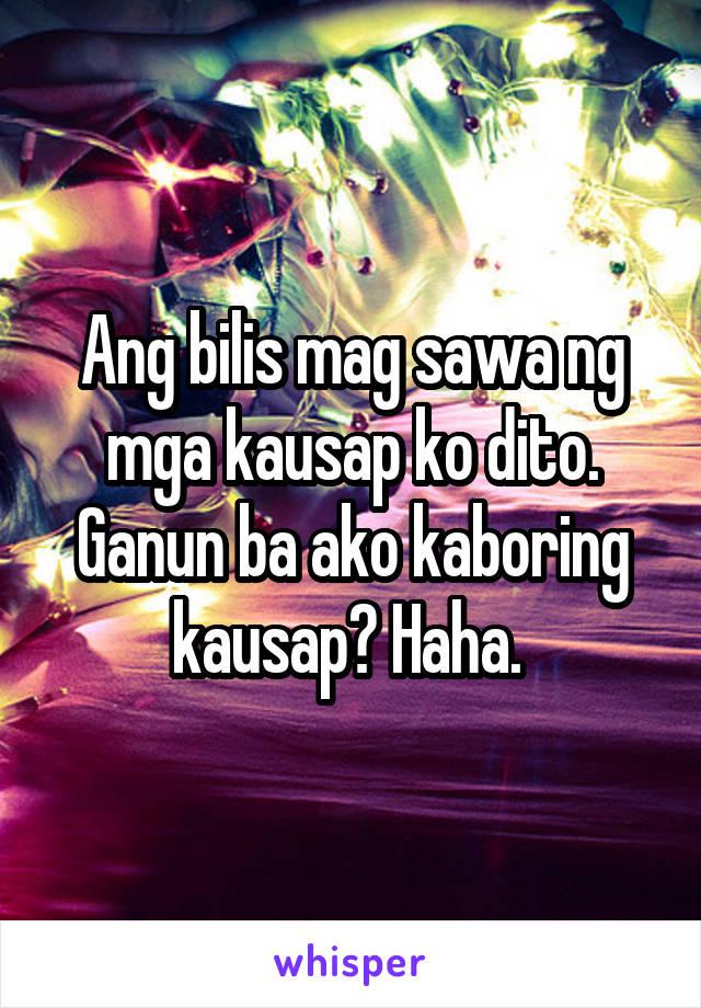 Ang bilis mag sawa ng mga kausap ko dito. Ganun ba ako kaboring kausap? Haha.