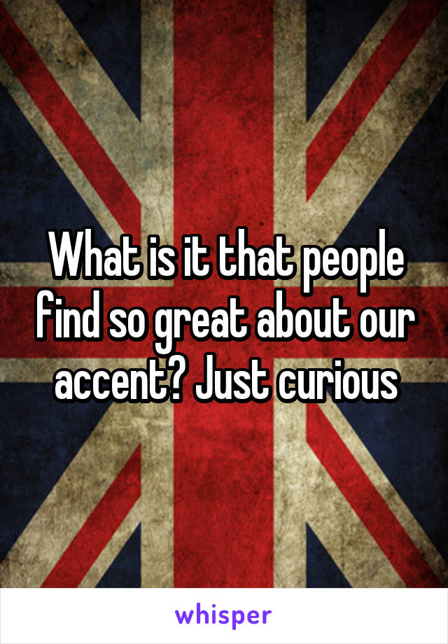 What is it that people find so great about our accent? Just curious