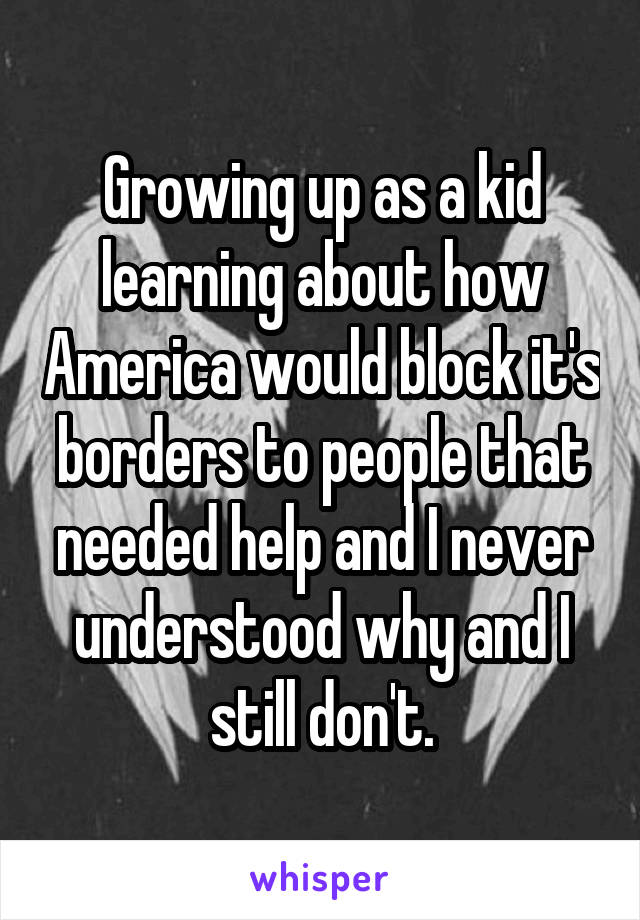Growing up as a kid learning about how America would block it's borders to people that needed help and I never understood why and I still don't.