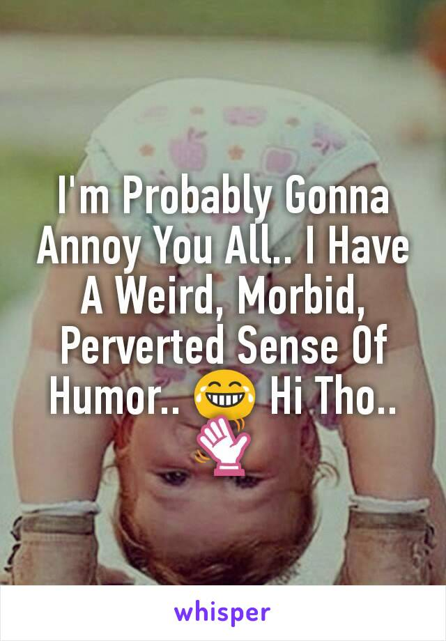 I'm Probably Gonna Annoy You All.. I Have A Weird, Morbid, Perverted Sense Of Humor.. 😂 Hi Tho.. 👋