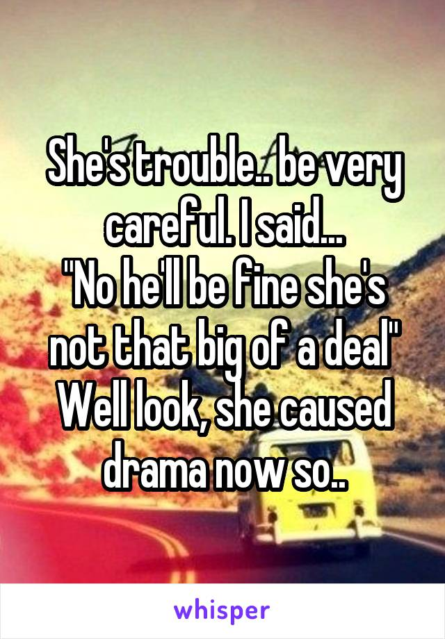 "She's trouble.. be very careful. I said... ""No he'll be fine she's not that big of a deal"" Well look, she caused drama now so.."