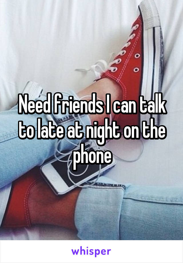 Need friends I can talk to late at night on the phone