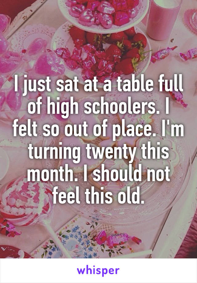 I just sat at a table full of high schoolers. I felt so out of place. I'm turning twenty this month. I should not feel this old.