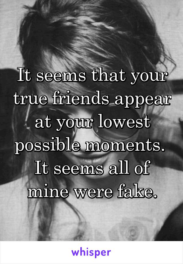 It seems that your true friends appear at your lowest possible moments.  It seems all of mine were fake.