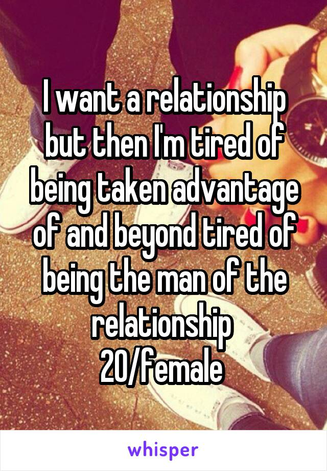 I want a relationship but then I'm tired of being taken advantage of and beyond tired of being the man of the relationship  20/female
