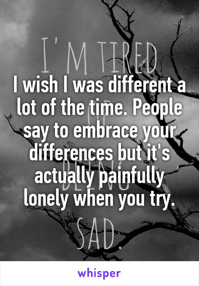 I wish I was different a lot of the time. People say to embrace your differences but it's actually painfully lonely when you try.