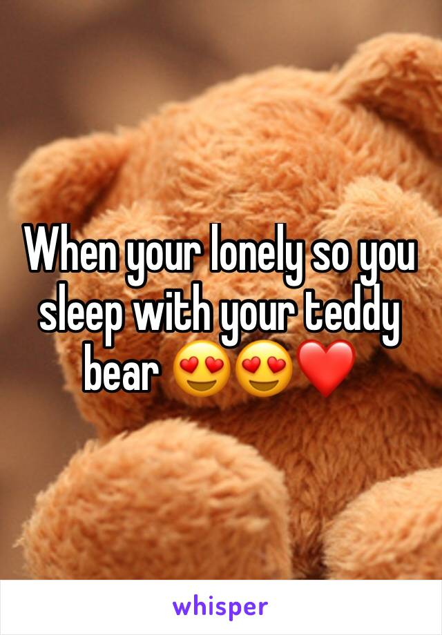 When your lonely so you sleep with your teddy bear 😍😍❤