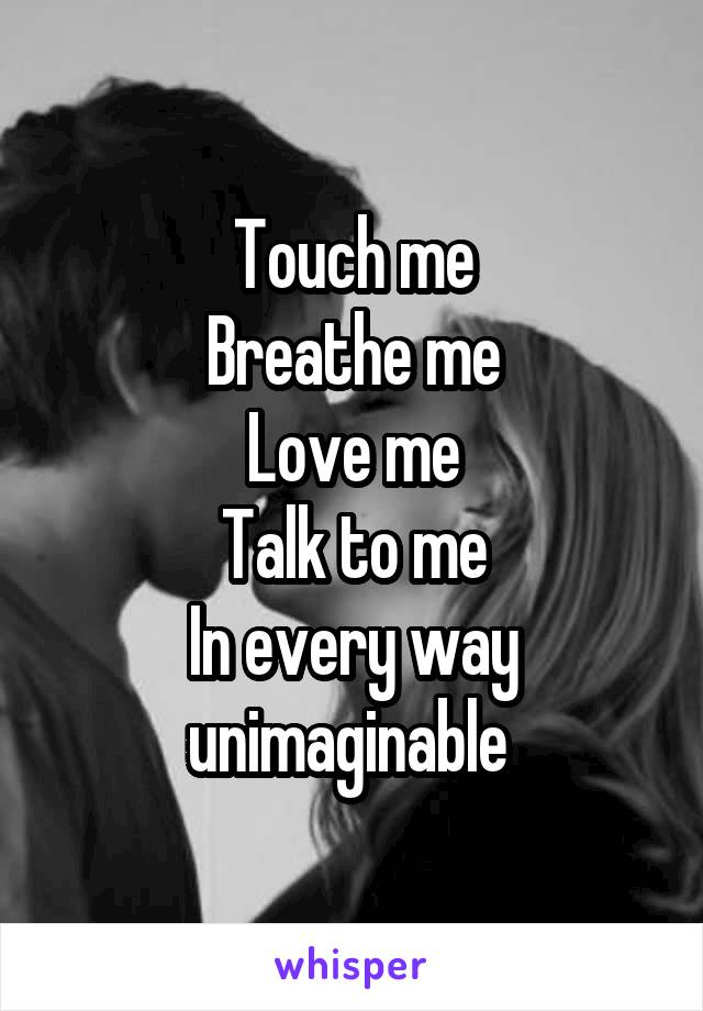 Touch me Breathe me Love me Talk to me In every way unimaginable