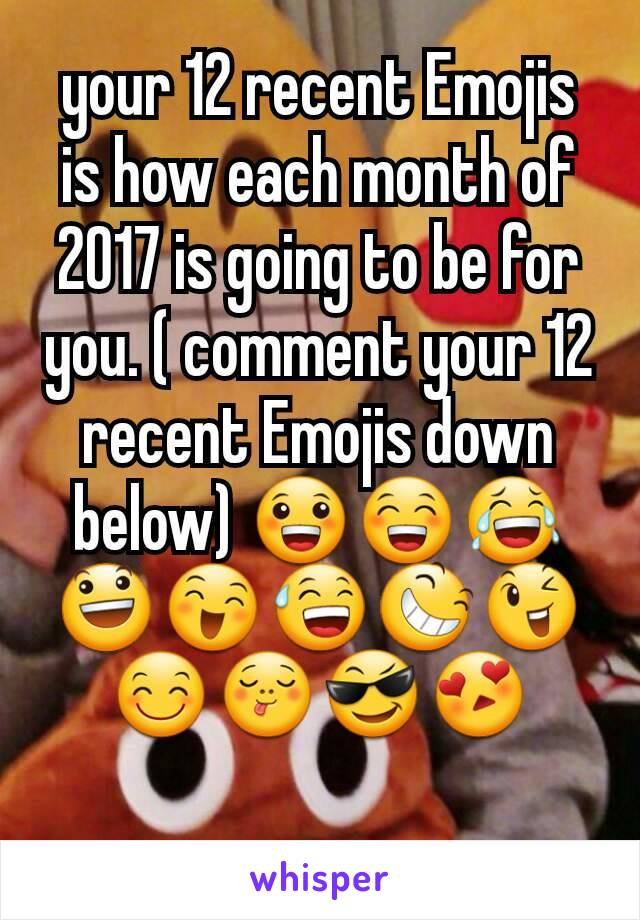 your 12 recent Emojis is how each month of 2017 is going to be for you. ( comment your 12 recent Emojis down below) 😀😁😂😃😄😅😆😉😊😋😎😍
