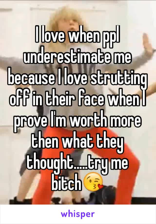 I love when ppl  underestimate me because I love strutting off in their face when I prove I'm worth more then what they thought.....try me bitch😘