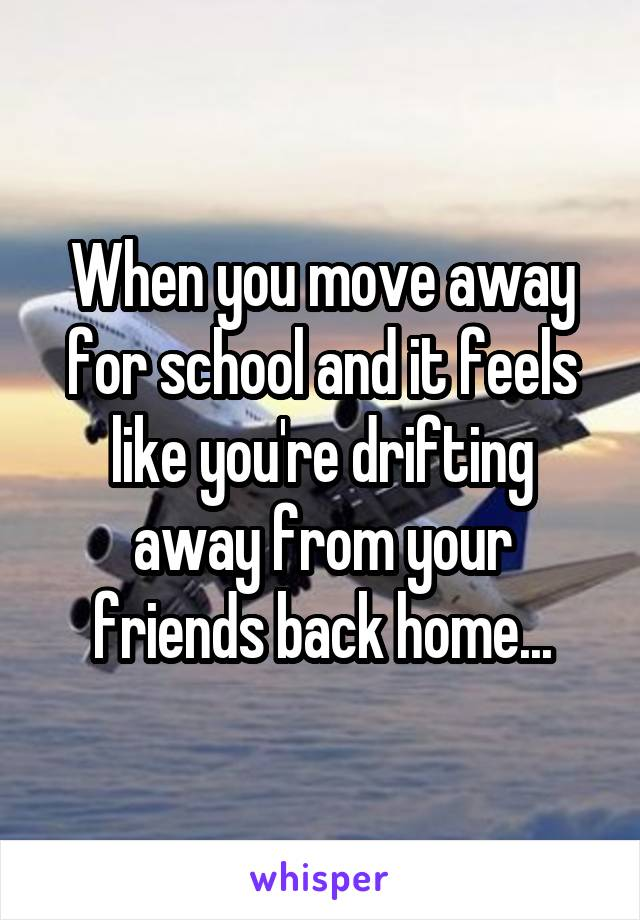 When you move away for school and it feels like you're drifting away from your friends back home...