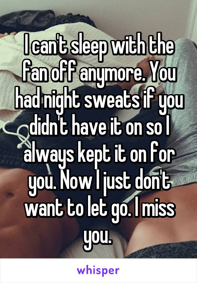 I can't sleep with the fan off anymore. You had night sweats if you didn't have it on so I always kept it on for you. Now I just don't want to let go. I miss you.
