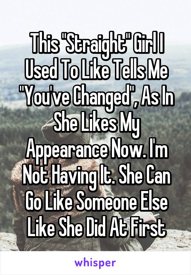 """This """"Straight"""" Girl I Used To Like Tells Me """"You've Changed"""", As In She Likes My Appearance Now. I'm Not Having It. She Can Go Like Someone Else Like She Did At First"""