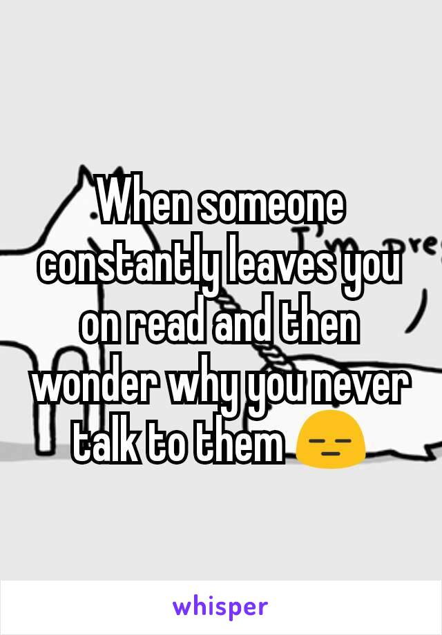 When someone constantly leaves you on read and then wonder why you never talk to them 😑
