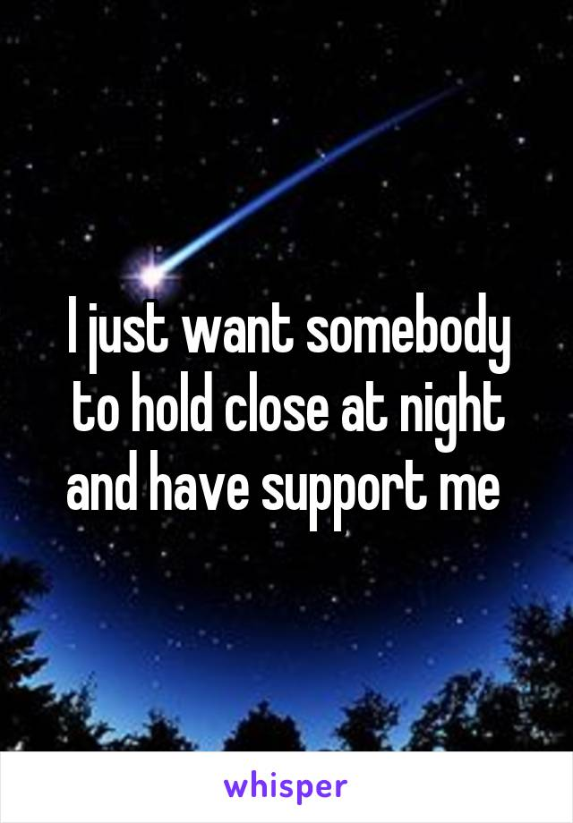 I just want somebody to hold close at night and have support me