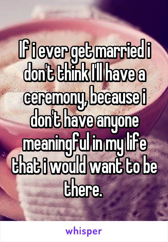 If i ever get married i don't think I'll have a ceremony, because i don't have anyone meaningful in my life that i would want to be there.