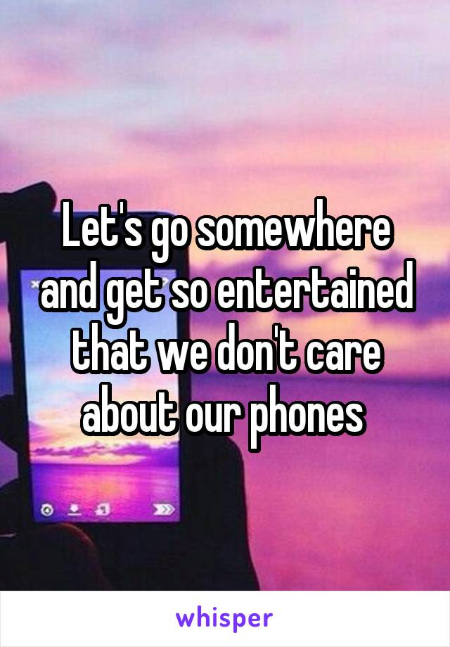 Let's go somewhere and get so entertained that we don't care about our phones