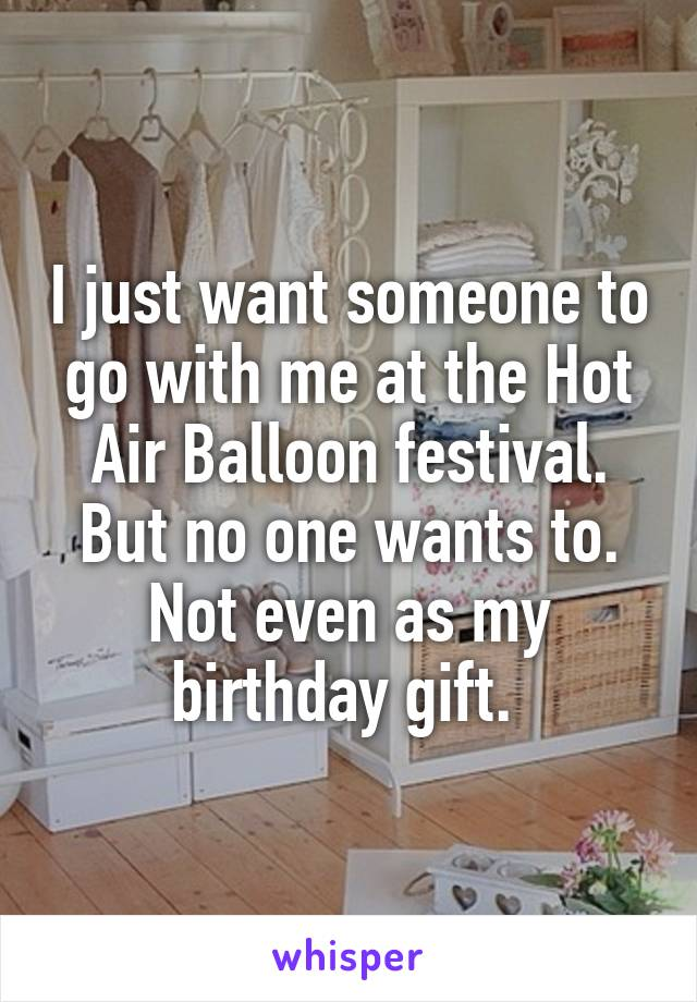 I just want someone to go with me at the Hot Air Balloon festival. But no one wants to. Not even as my birthday gift.