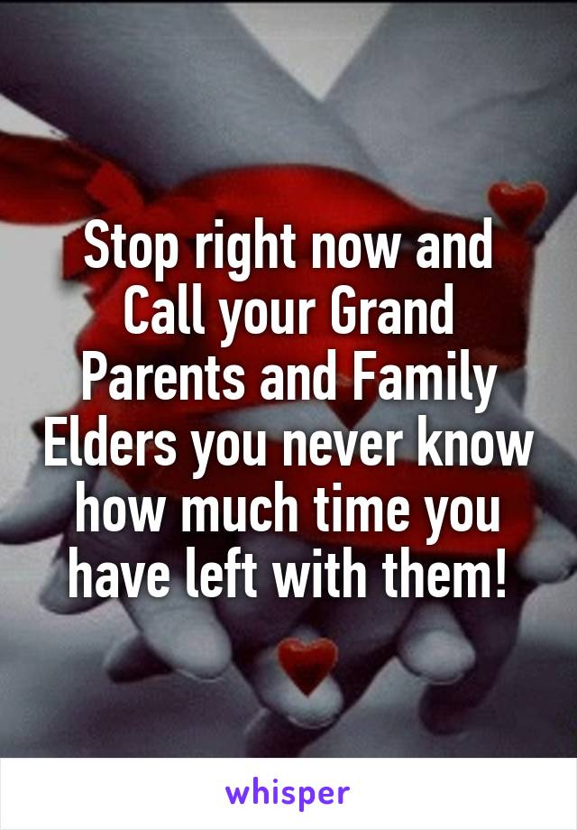 Stop right now and Call your Grand Parents and Family Elders you never know how much time you have left with them!
