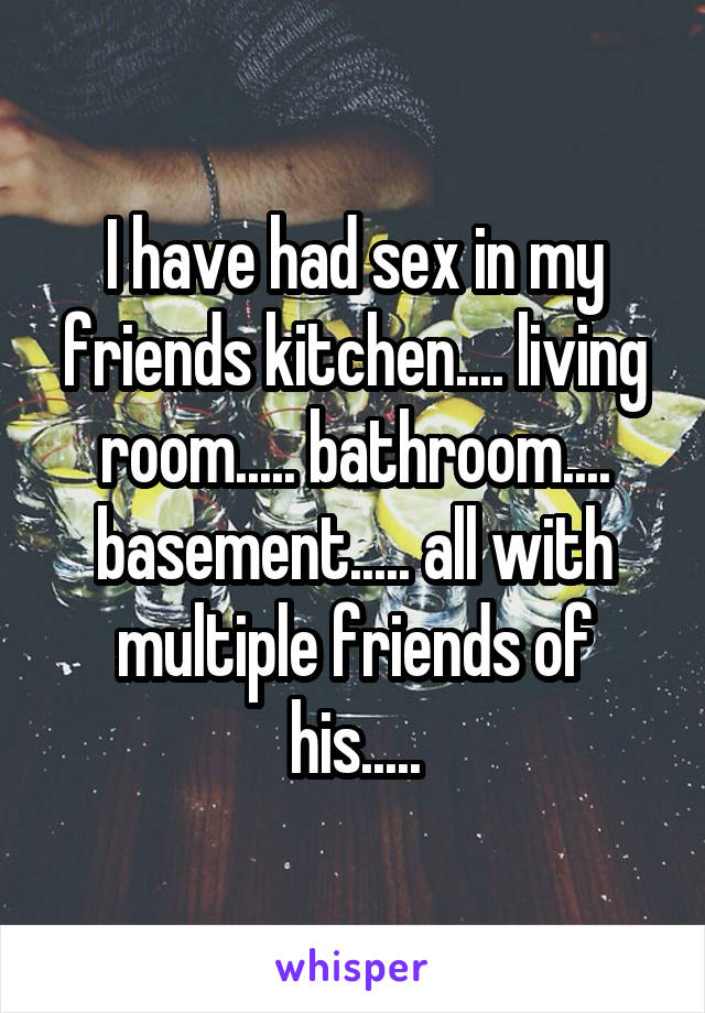I have had sex in my friends kitchen.... living room..... bathroom.... basement..... all with multiple friends of his.....