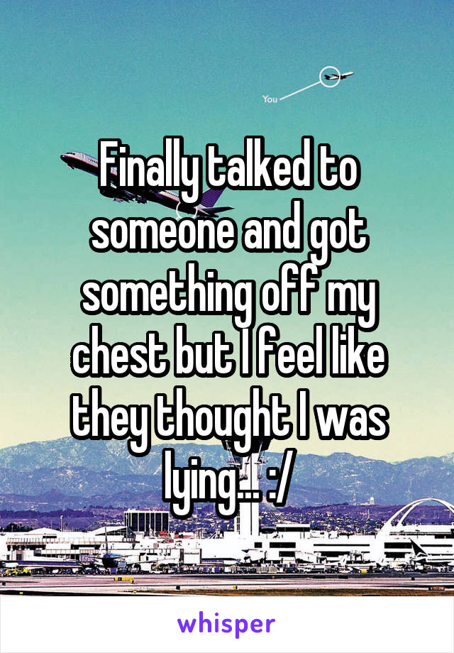 Finally talked to someone and got something off my chest but I feel like they thought I was lying... :/